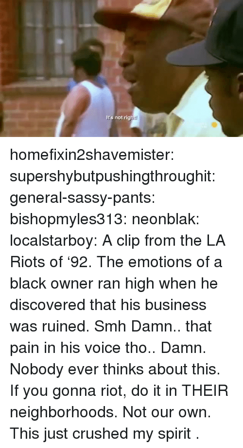 riots: It's not rig homefixin2shavemister:  supershybutpushingthroughit:  general-sassy-pants:  bishopmyles313:  neonblak:   localstarboy:  A clip from the LA Riots of '92. The emotions of a black owner ran high when he discovered that his business was ruined.  Smh    Damn.. that pain in his voice tho..    Damn. Nobody ever thinks about this.   If you gonna riot, do it in THEIR neighborhoods. Not our own.  This just crushed my spirit .