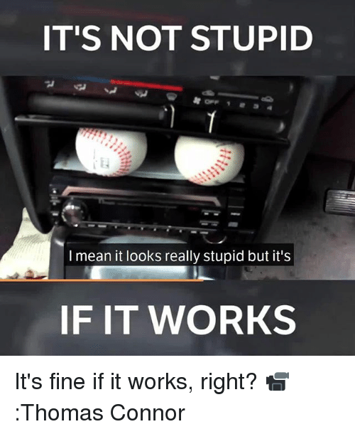 Memes, Mean, and 🤖: IT'S NOT STUPID  I mean it looks really stupid but it's  F IT WORKS It's fine if it works, right? 📹:Thomas Connor