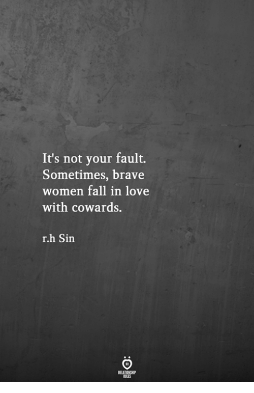 Fall, Love, and Brave: It's not your fault.  Sometimes, brave  women fall in love  with cowards.  r.h Sin