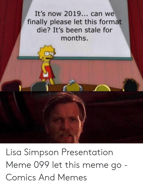 Lisa Simpson, Meme, and Memes: It's now 2019... can we  finally please let this format  die? It's been stale for  months. Lisa Simpson Presentation Meme 099 let this meme go - Comics And Memes