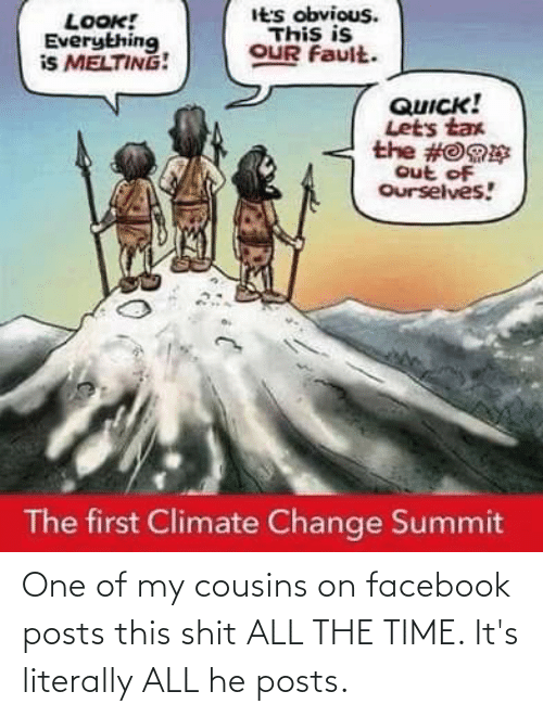 Facebook, Shit, and Time: It's obvious.  This is  OUR Fault.  LOOK!  Everything  is MELTING!  QUICK!  Lets tax  the #O9E  out of  Ourselves!  The first Climate Change Summit One of my cousins on facebook posts this shit ALL THE TIME. It's literally ALL he posts.