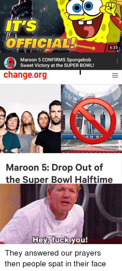 Fuck You, SpongeBob, and Super Bowl: IT'S  OFFICIAL  6:35  Maroon 5 CONFIRMS Spongebob  Sweet Victory at the SUPER BOWL!  change.org  Maroon 5: Drop Out of  the Super Bowl Halftime  Hey, fuck  you!