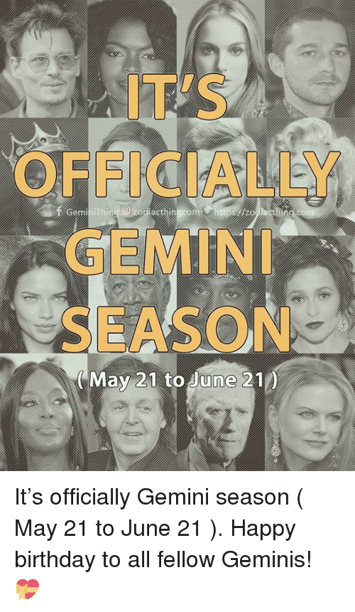 geminis: IT'S  OFFICIALLY  GEMIN  SEASON  e000  May 21 to June 210 It's officially Gemini season ( May 21 to June 21 ). Happy birthday to all fellow Geminis! 💝