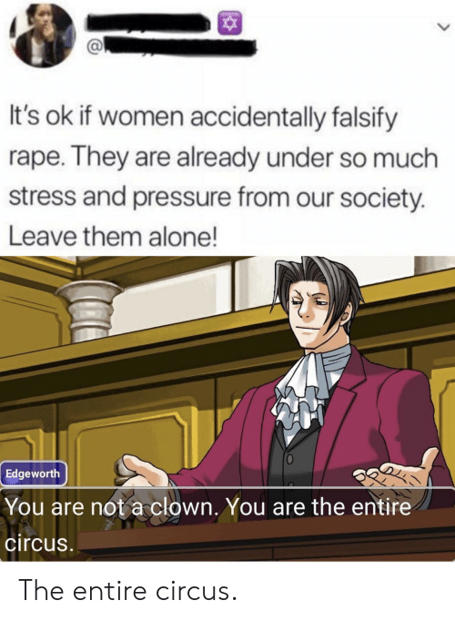 Being Alone, Pressure, and Rape: It's ok if women accidentally falsify  rape. They are already under so much  stress and pressure from our society.  Leave them alone!  Edgeworth  You are not a clown. You are the entire  circus The entire circus.