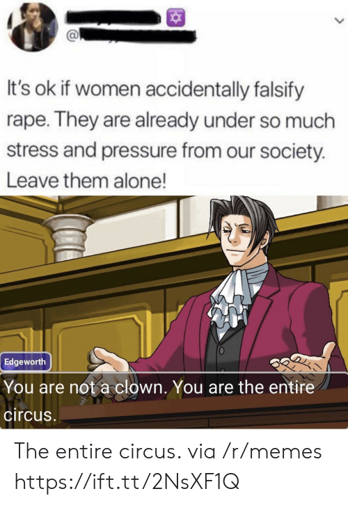 Being Alone, Memes, and Pressure: It's ok if women accidentally falsify  rape. They are already under so much  stress and pressure from our society.  Leave them alone!  Edgeworth  You are not a clown. You are the entire  circus The entire circus. via /r/memes https://ift.tt/2NsXF1Q