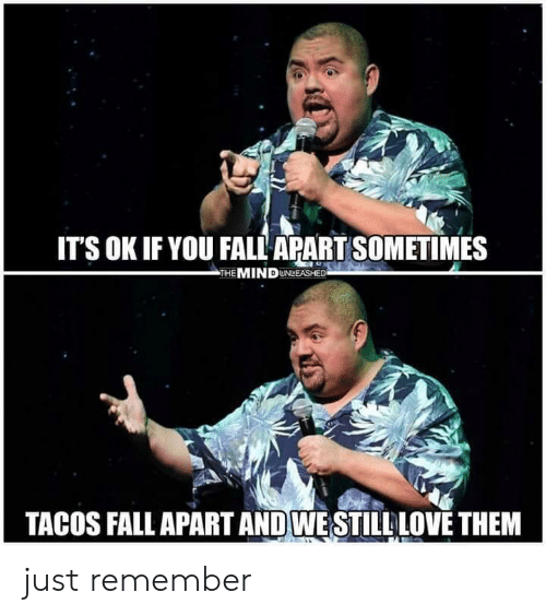 fall apart: ITS OK IF YOU FALL APART SOMETIMES  THE MIND UNLEASHED  TACOS FALL APART AND WESTILL LOVE THEM just remember