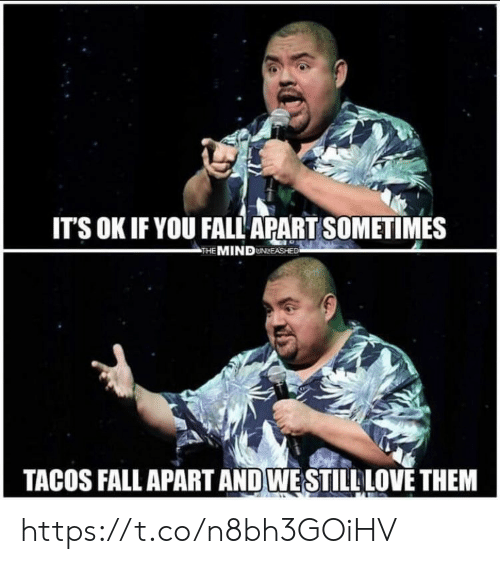 fall apart: ITS OK IF YOU FALL APART SOMETIMES  THE MIND UNLEASHEE  TACOS FALL APART AND WESTILL LOVE THEM https://t.co/n8bh3GOiHV
