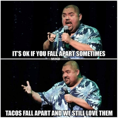 fall apart: IT'S OK IF YOU FALL APART SOMETIMES  THE MINDUNEASHED  TACOS FALL APART AND WESTILL LOVE THEM