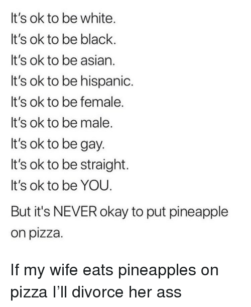 Asian, Ass, and Funny: It's ok to be white.  It's ok to be black.  It's ok to be asian.  It's ok to be hispanic.  It's ok to be female.  It's ok to be male  It's ok to be gay  It's ok to be straight.  It's ok to be YOU  But it's NEVER okay to put pineapple  on pizza If my wife eats pineapples on pizza I'll divorce her ass