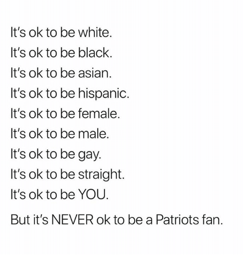 Asian, Nfl, and Patriotic: It's ok to be white.  It's ok to be black.  It's ok to be asian.  It's ok to be hispanic.  It's ok to be female.  It's ok to be male.  It's ok to be gay.  It's ok to be straight.  It's ok to be YOU.  But it's NEVER ok to be a Patriots fan.