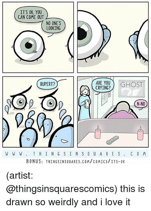 Crying, Love, and Memes: IT'S OK, YOU  CAN COME OUT  NO ONES  LOOKING  RUPERT?  CRYING?  N-NO  W W W T H I N G S IN S 0 U AR E S. C 0 M  BONUS: THINGSINSQUARES.COM/COMICS/ITS-OK (artist: @thingsinsquarescomics) this is drawn so weirdly and i love it
