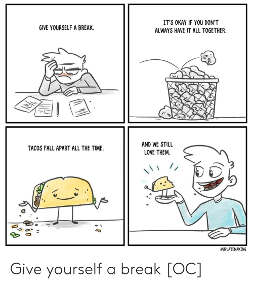 tacos: IT'S OKAY IF YOU DON'T  GIVE YOURSELF A BREAK  ALWAYS HAVE IT ALL TOGETHER  AND WE STILL  TACOS FALL APART ALL THE TIME  LOVE THEM  //  QUPLATEMAKING Give yourself a break [OC]