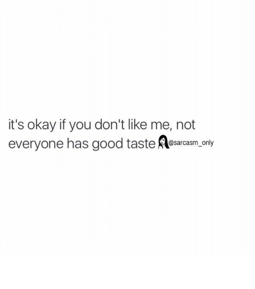 Taste A: it's okay if you don't like me, not  everyone has good taste A@sarcasm only ⠀