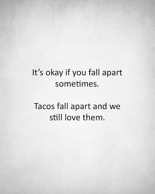 fall apart: It's okay if you fall apart  sometimes.  Tacos fall apart and we  still love them.