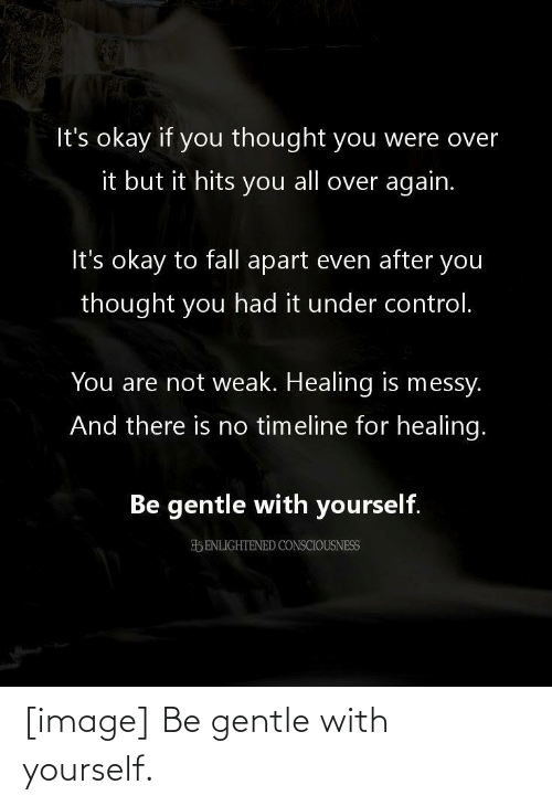 fall apart: It's okay if you thought you were over  it but it hits you all over again.  It's okay to fall apart even after you  thought you had it under control.  You are not weak. Healing is messy.  And there is no timeline for healing.  Be gentle with yourself.  ENLIGHTENED CONSCIOUSNESS [image] Be gentle with yourself.
