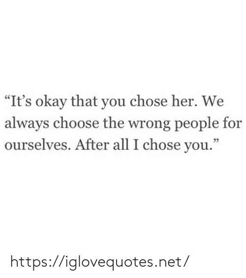 "Its Okay: ""It's okay that you chose her. We  always choose the wrong people for  ourselves. After all I chose you."" https://iglovequotes.net/"