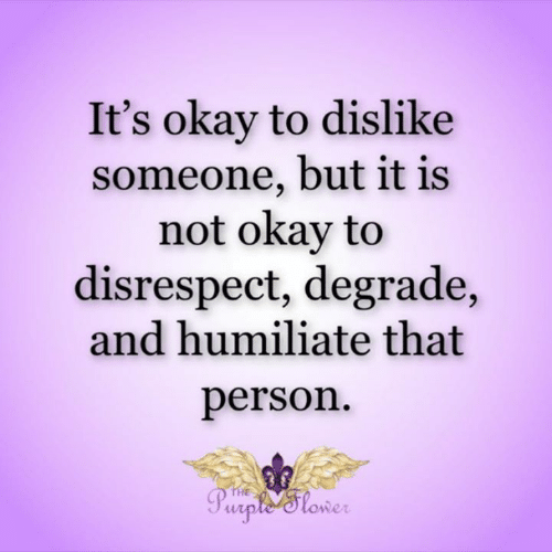 humiliate: It's okay to dislike  someone, but it is  not okay to  disrespect, degrade,  and humiliate that  person  THE  Purple'tower