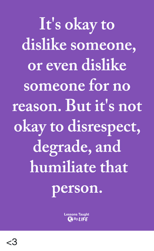 humiliate: It's okay to  dislike someone,  or even dislike  someone for no  reason. But it's not  okay to disrespect,  degrade, and  humiliate that  person  Lessons Taught  ByLIFE <3