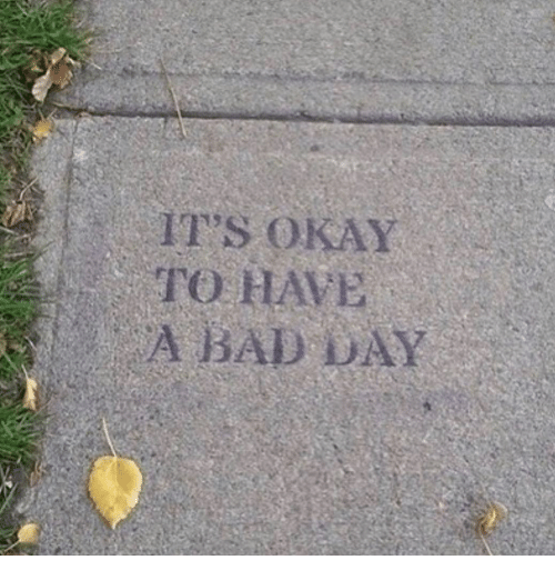Bad, Bad Day, and Okay: IT'S OKAY  TO HAVE  A BAD DAY