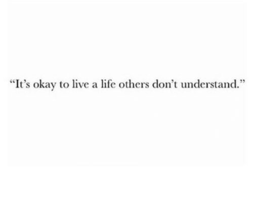 "Life, Live, and Okay: ""It's okay to live a life others don't understand."""