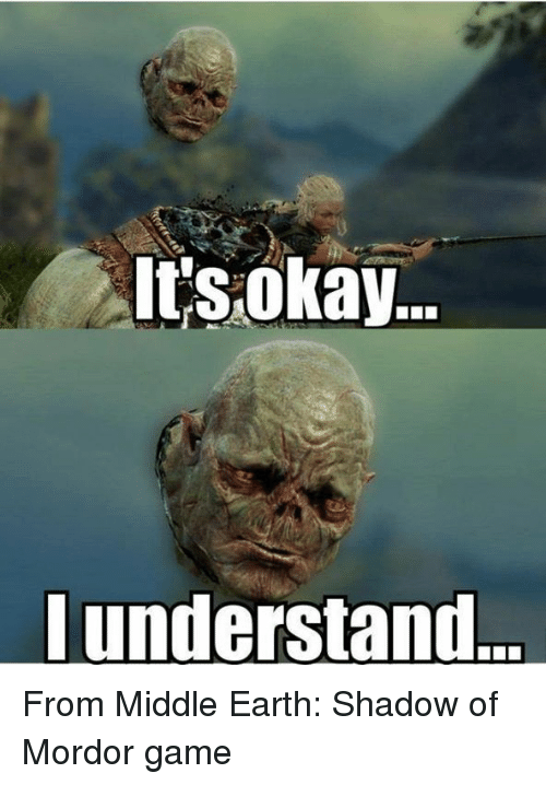 middle earth: It's okay.  understand... From Middle Earth: Shadow of Mordor game