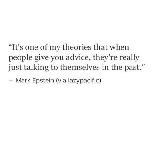 "In The Past: ""It's one of my theories that when  people give you advice, they re really  just talking to themselves in the past.""  - Mark Epstein (via lazypacific)  35"