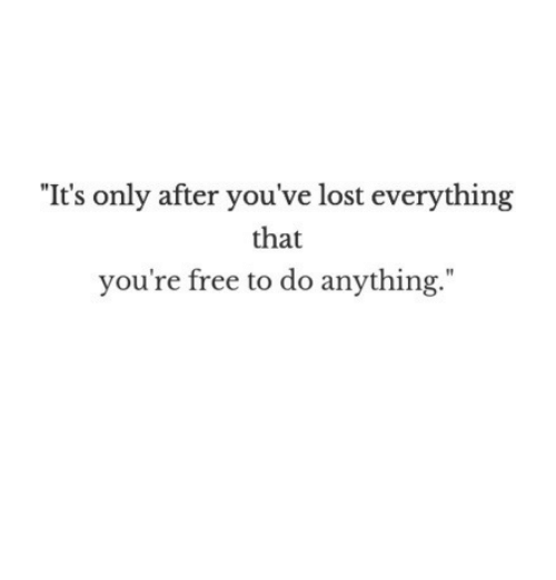 """Youre Free: """"It's only after you've lost everything  that  you're free to do anything."""""""