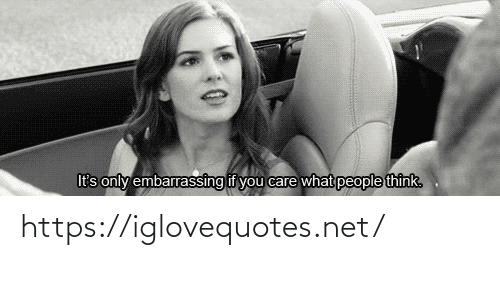 you care: It's only embarrassing if you care what people think. https://iglovequotes.net/