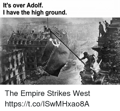 Empire, West, and High: It's over Adolf.  I have the high ground.  Yevgeny Khaldel (TASS) The Empire Strikes West https://t.co/ISwMHxao8A