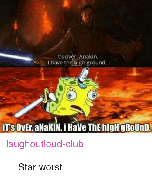 """Club, Tumblr, and Blog: It's over. Anakin.  I have the high ground. <p><a href=""""http://laughoutloud-club.tumblr.com/post/160878648502/star-worst"""" class=""""tumblr_blog"""">laughoutloud-club</a>:</p>  <blockquote><p>Star worst</p></blockquote>"""
