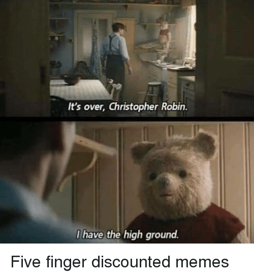 Memes, Robin, and Christopher: It's over, Christopher Robin.  I have the high ground. Five finger discounted memes