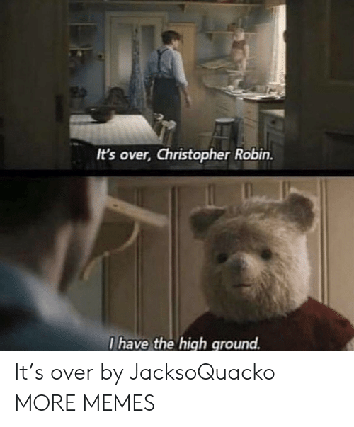 christopher: It's over, Christopher Robin.  I have the high ground. It's over by JacksoQuacko MORE MEMES