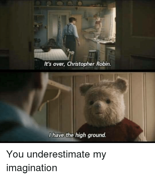Robin, You, and Christopher: It's over, Christopher Robin.  I have the high ground. You underestimate my imagination