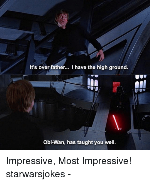 Memes, 🤖, and Wan: It's over father... I have the high ground.  Obi-Wan, has taught you well Impressive, Most Impressive! starwarsjokes -
