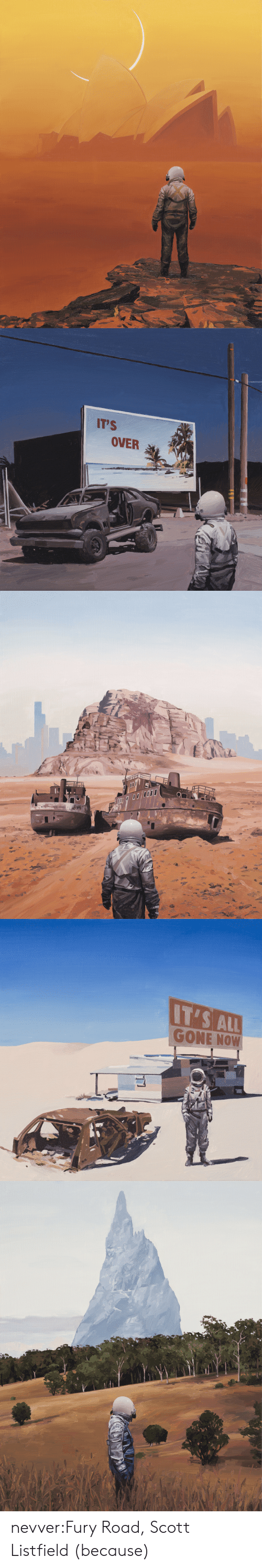 Its Over: IT'S  OVER   IT'S ALL  GONE NOW nevver:Fury Road, Scott Listfield (because)