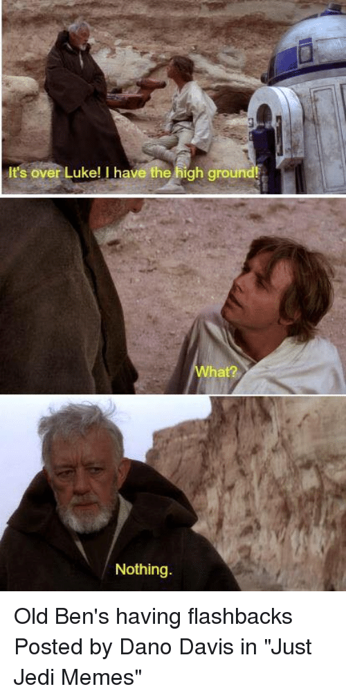 """Jedi, Memes, and Star Wars: It's over Luke! I have the high ground  chr?  Nothing Old Ben's having flashbacks  Posted by Dano Davis in """"Just Jedi Memes"""""""