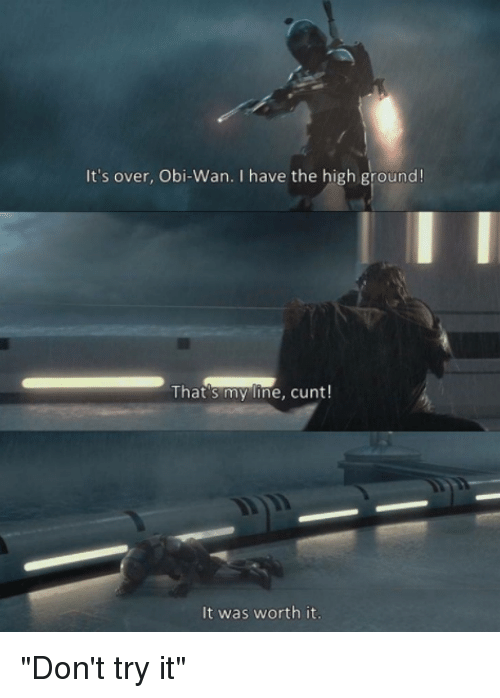 """Star Wars, Cunt, and Obie: It's over, Obi-Wan. I have the high ground!  That's my line, cunt!  It was worth it """"Don't try it"""""""