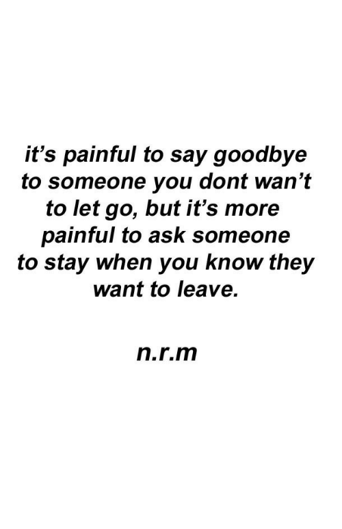 Ask, They, and You: it's painful to say goodbye  to someone you dont wan't  to let go, but it's more  painful to ask someone  to stay when you know they  want to leave.  n.r.m