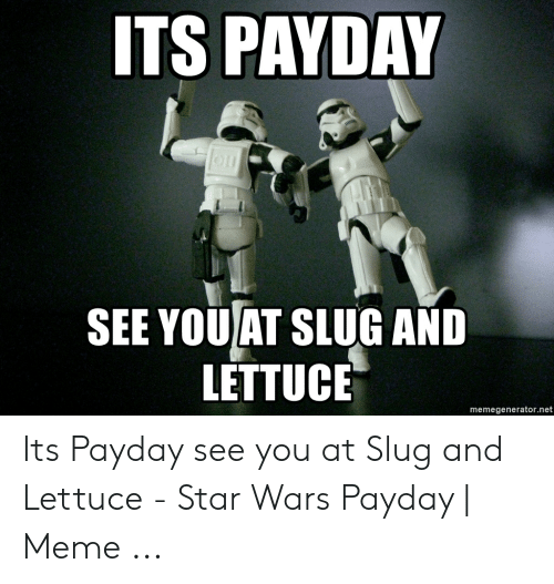 ITS PAYDAY SEE YOU AT SLUG AND LETTUCE Memegeneratornet Its Payday