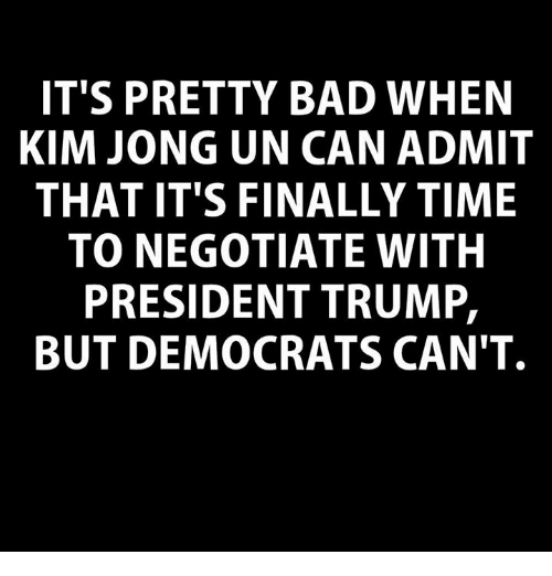 Bad, Kim Jong-Un, and Time: IT'S PRETTY BAD WHEN  KIM JONG UN CAN ADMIT  THAT IT'S FINALLY TIME  TO NEGOTIATE WITH  PRESIDENT TRUMP,  BUT DEMOCRATS CAN'T.