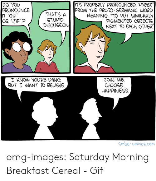"""Germanic: ITS PROPERLY PRONOUNCED HYEE  DO YOU  PRONOUNCE  IT 'GIF  THATS A  STUPID  DISCUSSION  FROM THE PROTO-GERMANIC WORD  MEANING """"TO PUT SIMILARLY  PIGMENTED OBJECTS  NEXT TO EACH OTHER  I KNOW YOURE UYING  BUT I WANT TO BELIEVE  JOIN ME.  CHOOSE  HAPPINESS  mbc-comics.com omg-images:  Saturday Morning Breakfast Cereal - Gif"""