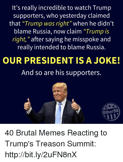 """Memes, Http, and Russia: It's really incredible to watch Trump  supporters, who yesterday claimed  that """"Trump was right"""" when he didn't  blame Russia, now claim """"Trump is  right,"""" after saying he misspoke and  really intended to blame Russia.  03  OUR PRESIDENT ISA JOKE!  And so are his supporters.  Other98 40 Brutal Memes Reacting to Trump's Treason Summit: http://bit.ly/2uFN8nX"""