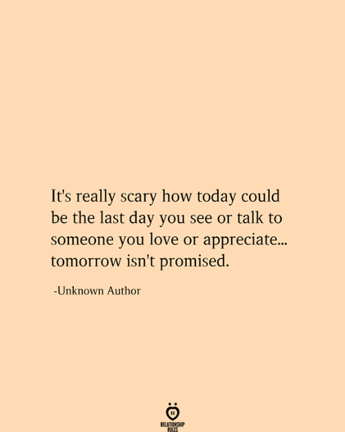 Relationship Rules: It's really scary how today could  be the last day you see or talk to  someone you love or appreciate...  tomorrow isn't promised.  -Unknown Author  RELATIONSHIP  RULES