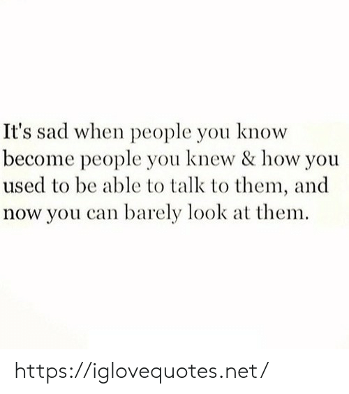 Barely: It's sad when people you know  become people you knew & how you  used to be able to talk to them, and  now you can barely look at them https://iglovequotes.net/