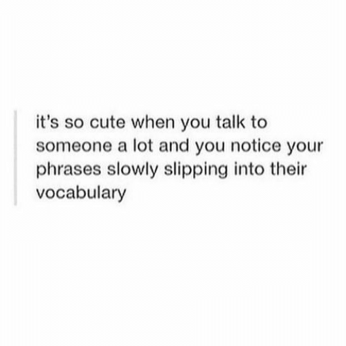 Slipping: it's so cute when you talk to  someone a lot and you notice your  phrases slowly slipping into their  vocabulary