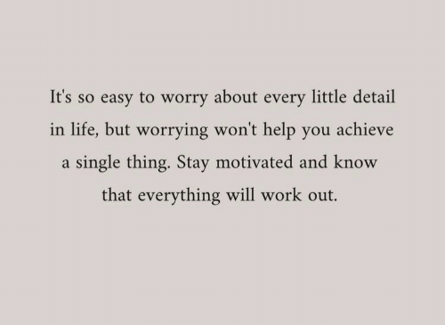 Everything Will: It's so easy to worry about every little detail  in life, but worrying won't help you achieve  single thing. Stay motivated and know  that everything will work out.
