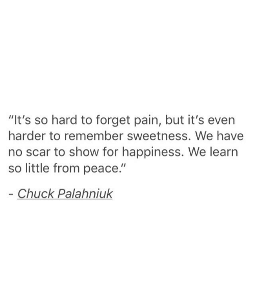 "Chuck Palahniuk, Happiness, and Pain: ""It's so hard to forget pain, but it's even  harder to remember sweetness. We have  no scar to show for happiness. We learn  so little from peace.""  Chuck Palahniuk"