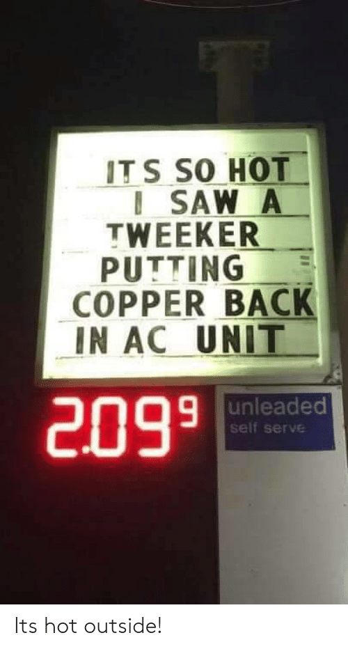 copper: ITS SO HOT  ISAW A  TWEEKER  PUTTING  COPPER BACK  IN AC UNIT  9 unleaded  self serve  2099 Its hot outside!