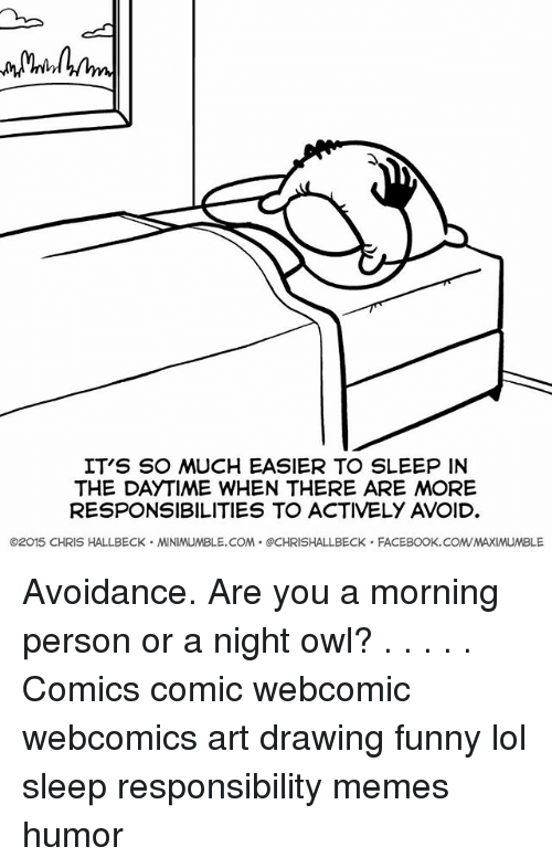 Owling: IT'S SO MUCH EASIER TO SLEEP IN  THE DAYTIME WHEN THERE ARE MORE  RESPONSIBILITIES TO ACTIVELY AVOID  ©2015 CHRIS HALLBECK . MINIMUMBLE.COM . @CHRISHALLBECK . FACEBOOK. COM/MAXIMUMBLE Avoidance. Are you a morning person or a night owl? . . . . . Comics comic webcomic webcomics art drawing funny lol sleep responsibility memes humor