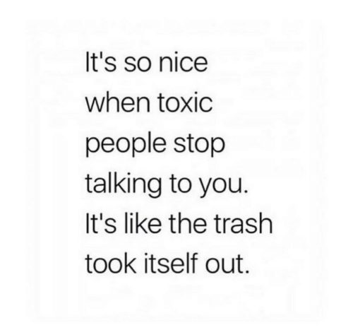 stop talking: It's so nice  when toxic  people stop  talking to you.  It's like the trash  took itself out.